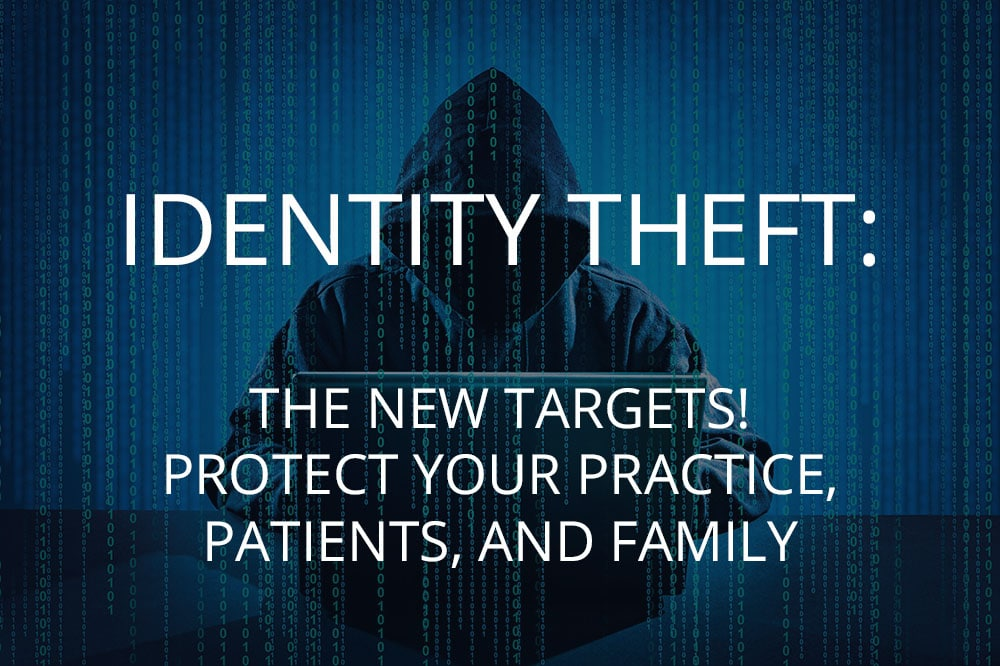 IDENTITY THEFT: THE NEW TARGETS! PROTECT YOUR PRACTICE, PATIENTS, AND FAMILY