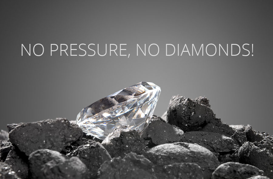 NO PRESSURE, NO DIAMONDS!
